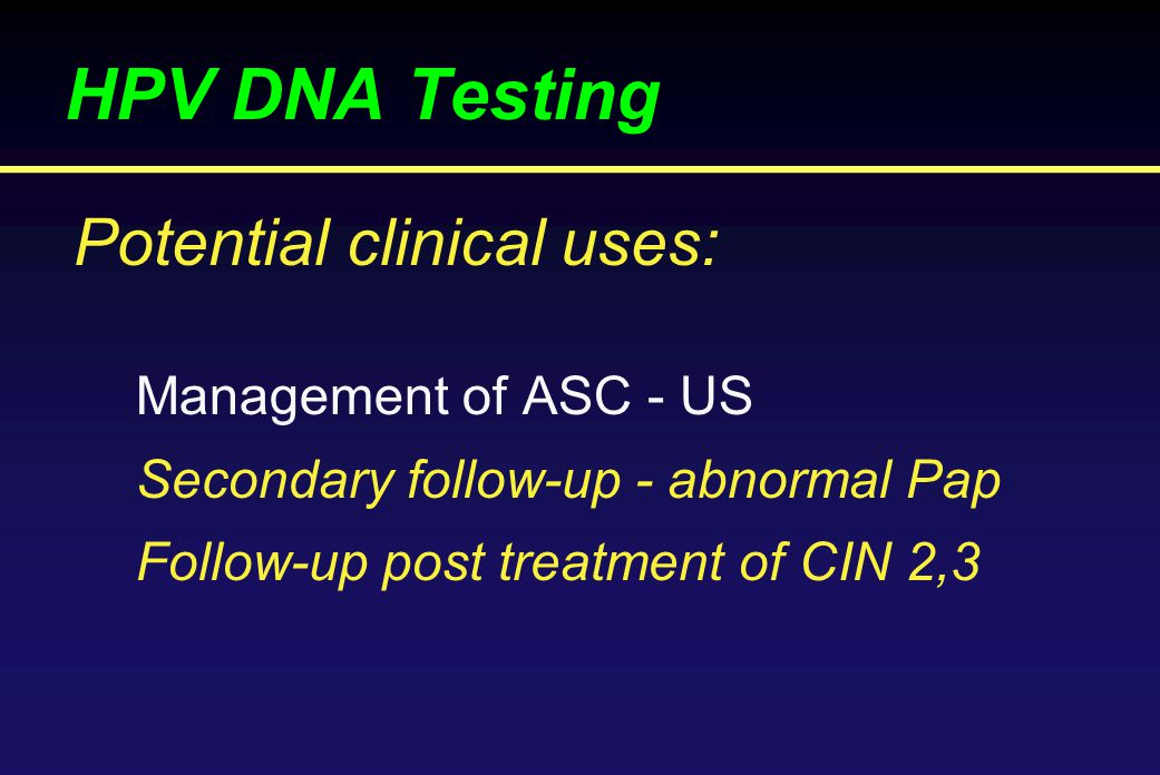 HPV DNA Testing Management of ASC - US Secondary follow-up - abnormal Pap Follow-up post treatment of CIN 2,3 Potential clinical uses:
