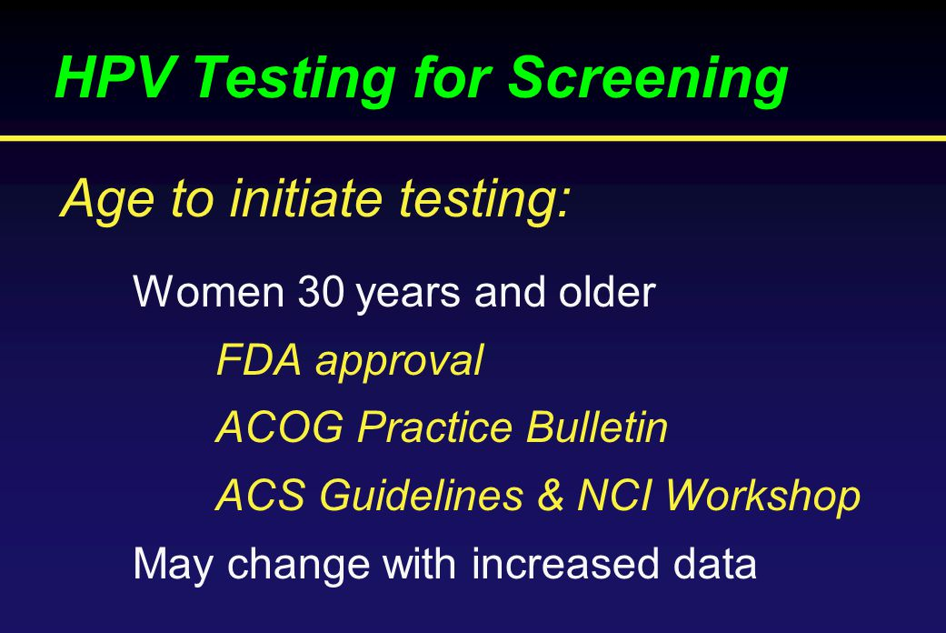 HPV Testing for Screening Women 30 years and older FDA approval ACOG Practice Bulletin ACS Guidelines & NCI Workshop May change with increased data Age to initiate testing: