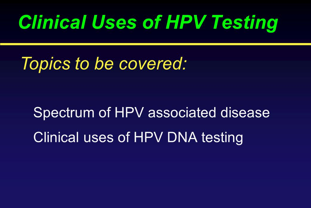Clinical Uses of HPV Testing Spectrum of HPV associated disease Clinical uses of HPV DNA testing Topics to be covered: