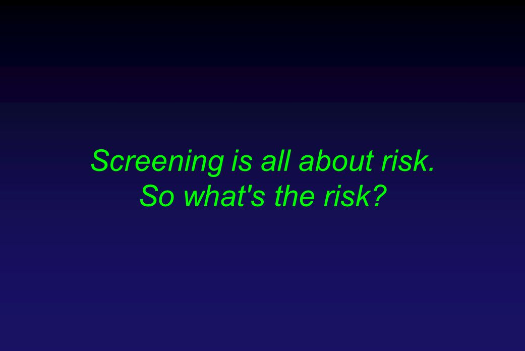 Screening is all about risk. So what s the risk?