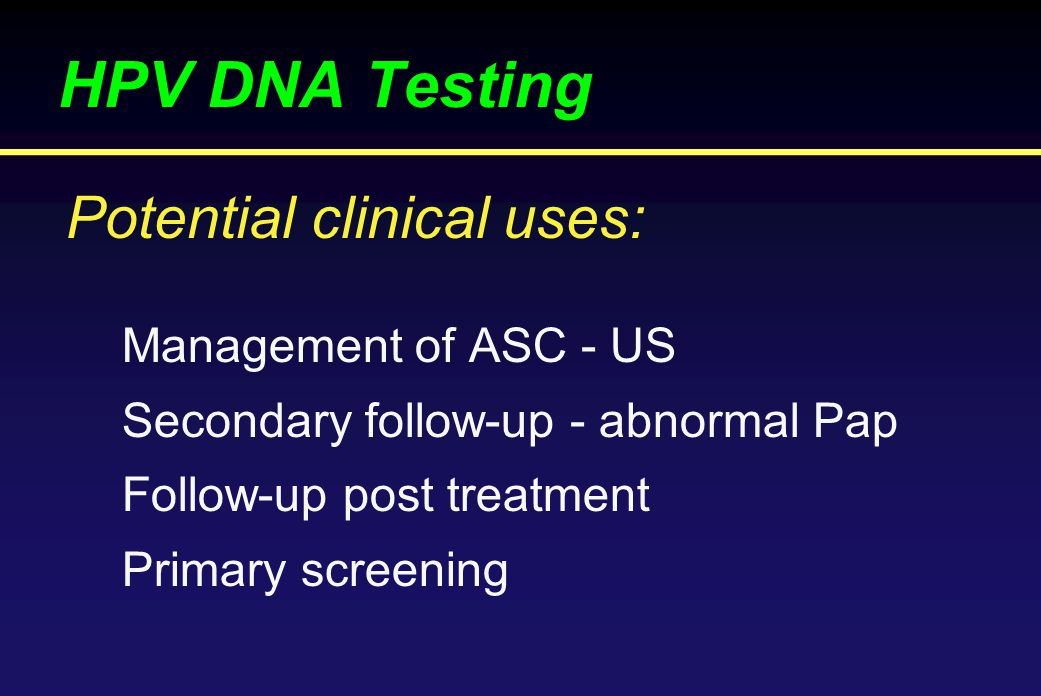HPV DNA Testing Management of ASC - US Secondary follow-up - abnormal Pap Follow-up post treatment Primary screening Potential clinical uses: