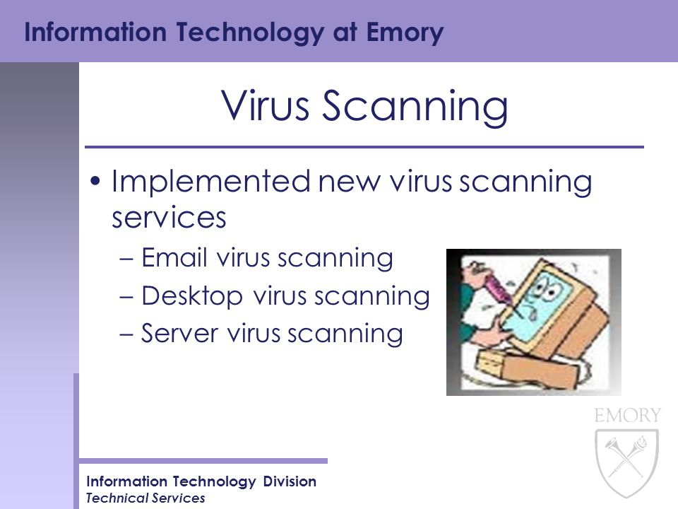 Information Technology at Emory Information Technology Division Technical Services Virus Scanning Implemented new virus scanning services –Email virus scanning –Desktop virus scanning –Server virus scanning