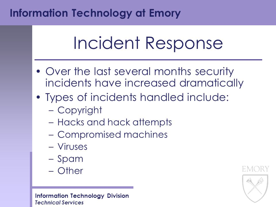 Information Technology at Emory Information Technology Division Technical Services Incident Response Over the last several months security incidents have increased dramatically Types of incidents handled include: –Copyright –Hacks and hack attempts –Compromised machines –Viruses –Spam –Other