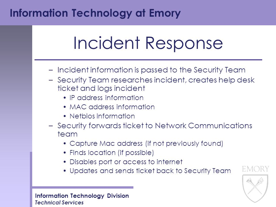 Information Technology at Emory Information Technology Division Technical Services Incident Response –Incident information is passed to the Security Team –Security Team researches incident, creates help desk ticket and logs incident IP address information MAC address information Netbios information –Security forwards ticket to Network Communications team Capture Mac address (if not previously found) Finds location (if possible) Disables port or access to internet Updates and sends ticket back to Security Team