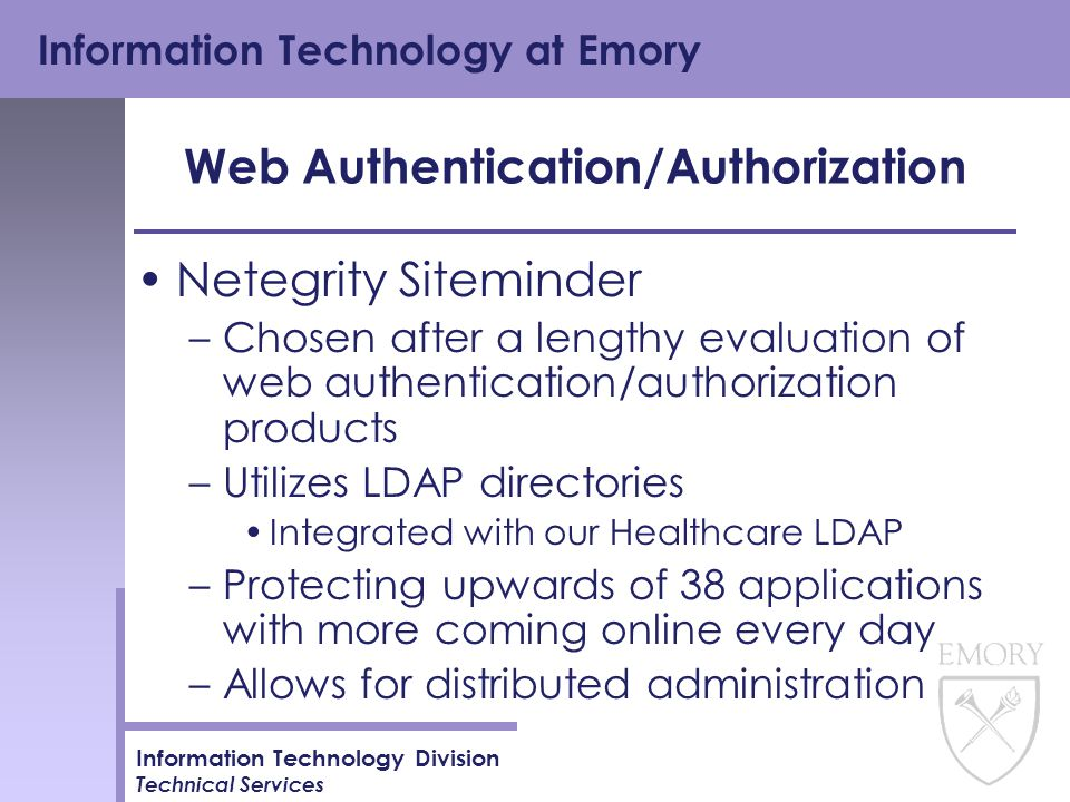 Information Technology at Emory Information Technology Division Technical Services Web Authentication/Authorization Netegrity Siteminder –Chosen after a lengthy evaluation of web authentication/authorization products –Utilizes LDAP directories Integrated with our Healthcare LDAP –Protecting upwards of 38 applications with more coming online every day –Allows for distributed administration