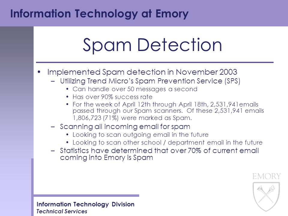 Information Technology at Emory Information Technology Division Technical Services Spam Detection Implemented Spam detection in November 2003 –Utilizing Trend Micro's Spam Prevention Service (SPS) Can handle over 50 messages a second Has over 90% success rate For the week of April 12th through April 18th, 2,531,941emails passed through our Spam scanners.