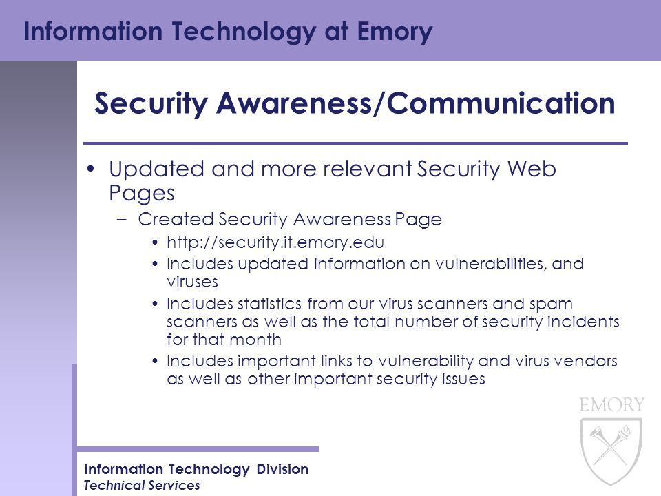 Information Technology at Emory Information Technology Division Technical Services Security Awareness/Communication Updated and more relevant Security Web Pages –Created Security Awareness Page http://security.it.emory.edu Includes updated information on vulnerabilities, and viruses Includes statistics from our virus scanners and spam scanners as well as the total number of security incidents for that month Includes important links to vulnerability and virus vendors as well as other important security issues