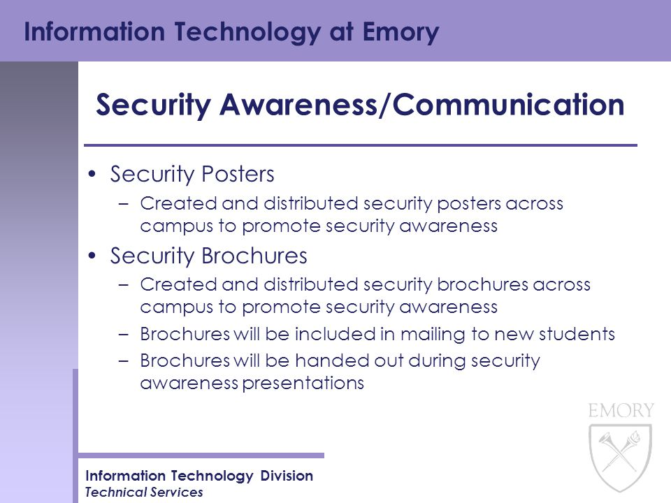 Information Technology at Emory Information Technology Division Technical Services Security Awareness/Communication Security Posters –Created and distributed security posters across campus to promote security awareness Security Brochures –Created and distributed security brochures across campus to promote security awareness –Brochures will be included in mailing to new students –Brochures will be handed out during security awareness presentations