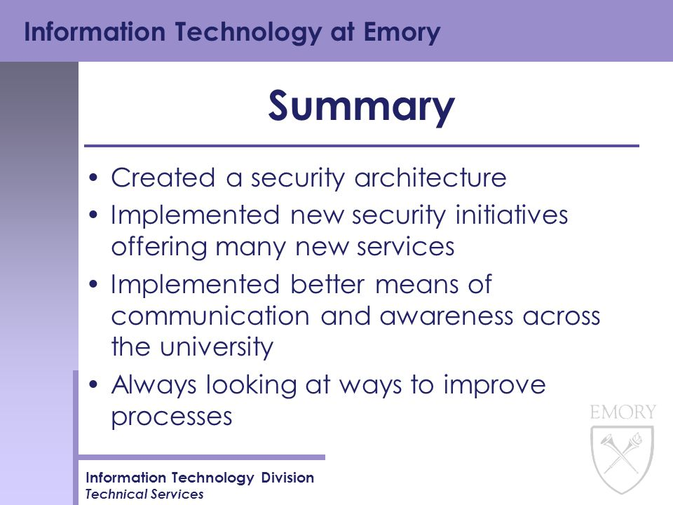 Information Technology at Emory Information Technology Division Technical Services Summary Created a security architecture Implemented new security initiatives offering many new services Implemented better means of communication and awareness across the university Always looking at ways to improve processes