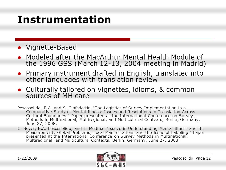 Instrumentation 1/22/2009Pescosolido, Page 12 ●Vignette-Based ●Modeled after the MacArthur Mental Health Module of the 1996 GSS (March 12-13, 2004 meeting in Madrid) ●Primary instrument drafted in English, translated into other languages with translation review ●Culturally tailored on vignettes, idioms, & common sources of MH care Pescosolido, B.A.