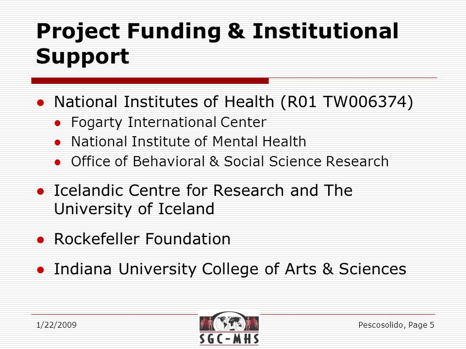 Project Funding & Institutional Support ●National Institutes of Health (R01 TW006374) ●Fogarty International Center ●National Institute of Mental Health ●Office of Behavioral & Social Science Research ●Icelandic Centre for Research and The University of Iceland ●Rockefeller Foundation ●Indiana University College of Arts & Sciences 1/22/2009Pescosolido, Page 5