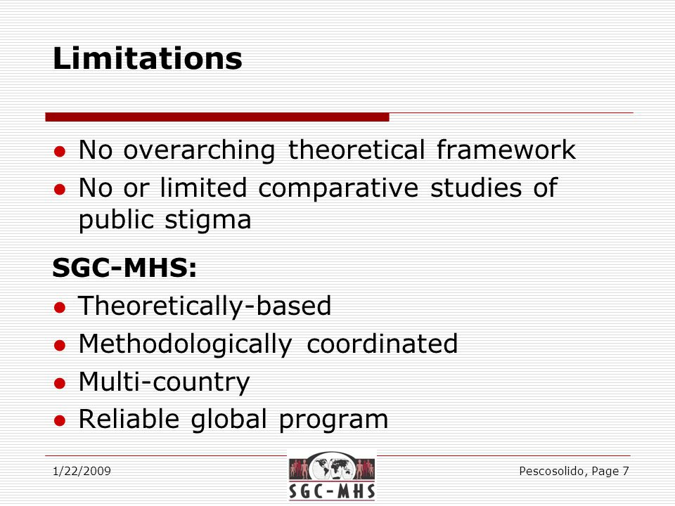 Limitations ●No overarching theoretical framework ●No or limited comparative studies of public stigma SGC-MHS: ●Theoretically-based ●Methodologically coordinated ●Multi-country ●Reliable global program 1/22/2009Pescosolido, Page 7