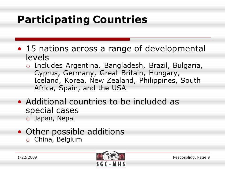 Participating Countries 15 nations across a range of developmental levels o Includes Argentina, Bangladesh, Brazil, Bulgaria, Cyprus, Germany, Great Britain, Hungary, Iceland, Korea, New Zealand, Philippines, South Africa, Spain, and the USA Additional countries to be included as special cases o Japan, Nepal Other possible additions o China, Belgium 1/22/2009Pescosolido, Page 9