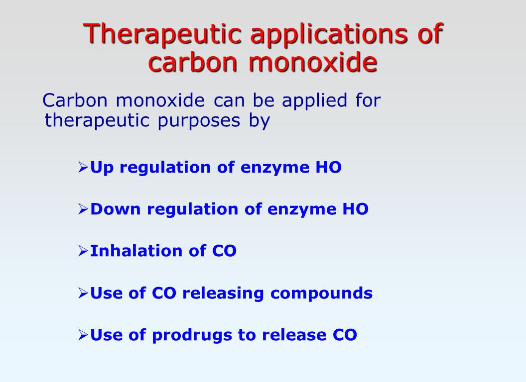 Therapeutic applications of carbon monoxide Carbon monoxide can be applied for therapeutic purposes by  Up regulation of enzyme HO  Down regulation of enzyme HO  Inhalation of CO  Use of CO releasing compounds  Use of prodrugs to release CO