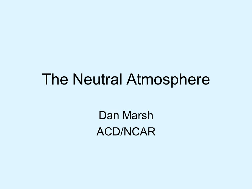The Neutral Atmosphere Dan Marsh ACD/NCAR