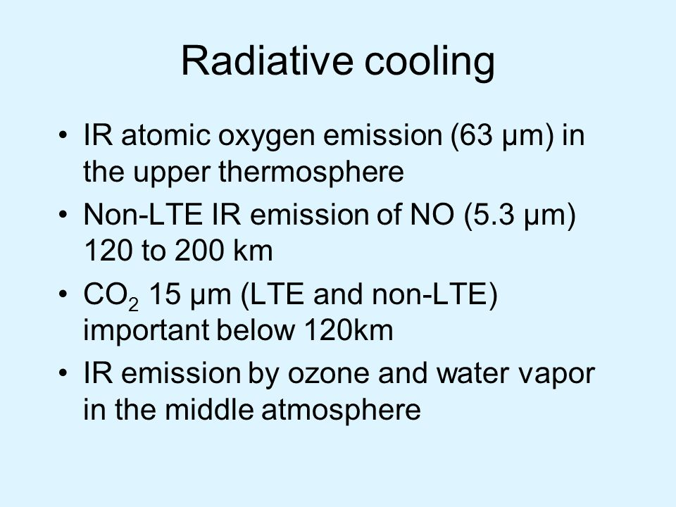 Radiative cooling IR atomic oxygen emission (63 µm) in the upper thermosphere Non-LTE IR emission of NO (5.3 µm) 120 to 200 km CO 2 15 µm (LTE and non-LTE) important below 120km IR emission by ozone and water vapor in the middle atmosphere