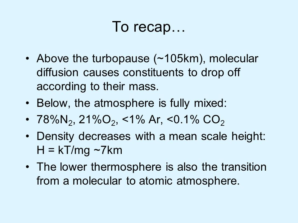 To recap… Above the turbopause (~105km), molecular diffusion causes constituents to drop off according to their mass.