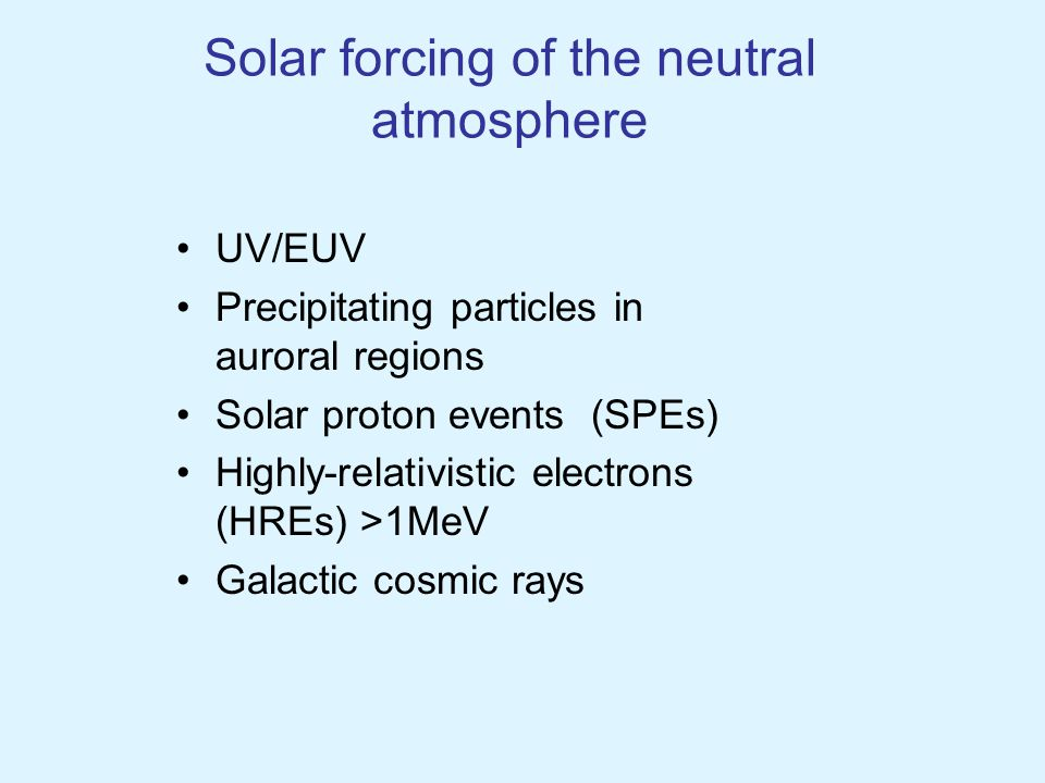 Solar forcing of the neutral atmosphere UV/EUV Precipitating particles in auroral regions Solar proton events (SPEs) Highly-relativistic electrons (HREs) >1MeV Galactic cosmic rays