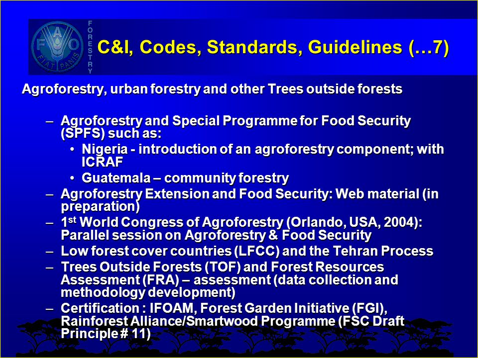 C&I, Codes, Standards, Guidelines (…7) Agroforestry, urban forestry and other Trees outside forests –Agroforestry and Special Programme for Food Secur