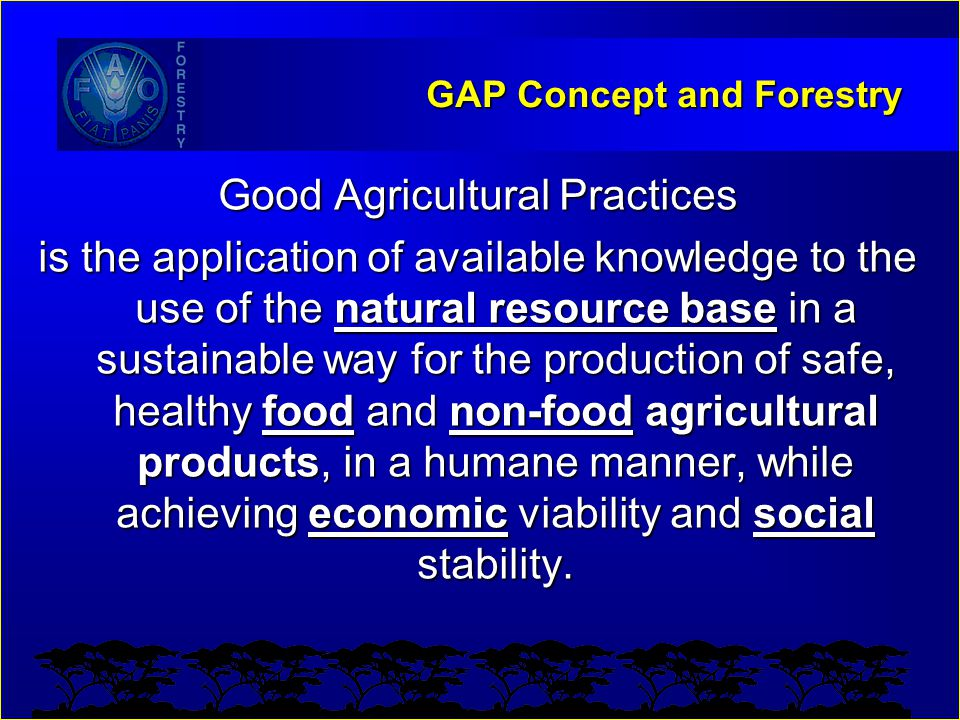GAP Concept and Forestry Good Agricultural Practices is the application of available knowledge to the use of the natural resource base in a sustainabl
