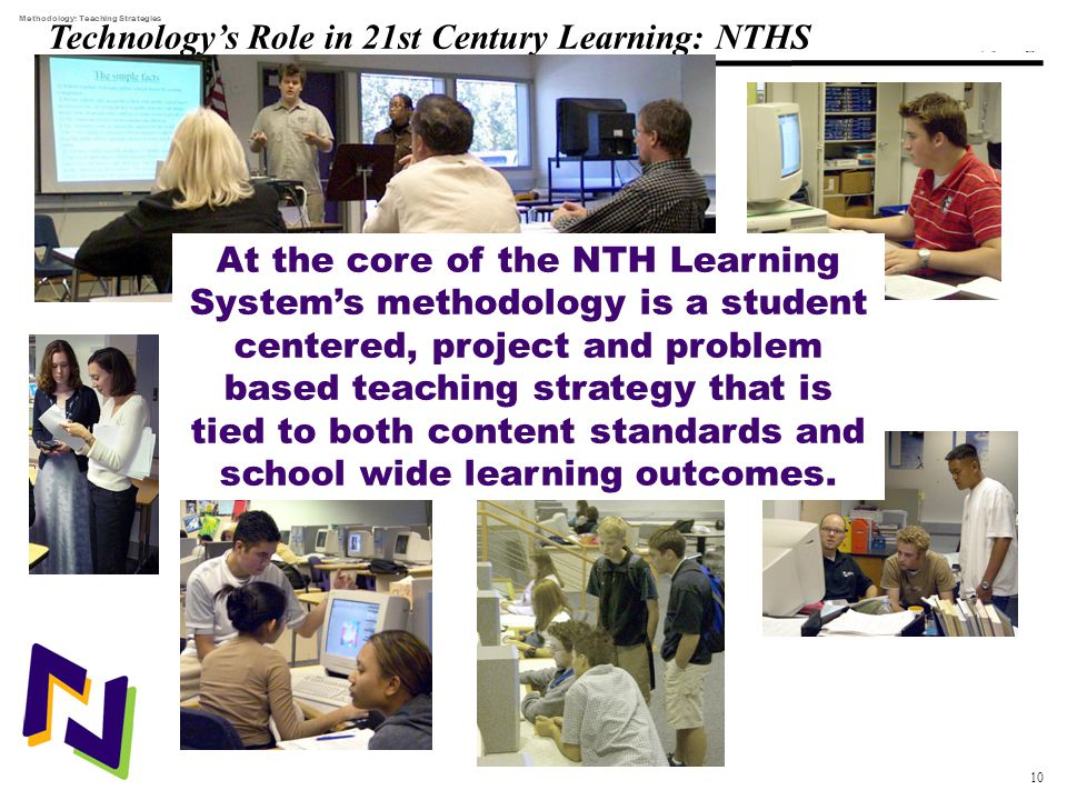 10 108319_Macros Technology's Role in 21st Century Learning: NTHS Methodology: Teaching Strategies At the core of the NTH Learning System's methodology is a student centered, project and problem based teaching strategy that is tied to both content standards and school wide learning outcomes.
