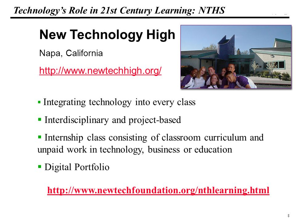 8 108319_Macros Technology's Role in 21st Century Learning: NTHS New Technology High School Napa, California http://www.newtechhigh.org/  Integrating technology into every class  Interdisciplinary and project-based  Internship class consisting of classroom curriculum and unpaid work in technology, business or education  Digital Portfolio http://www.newtechfoundation.org/nthlearning.html