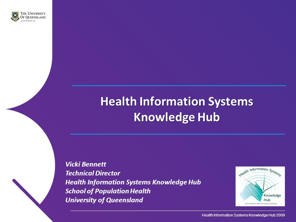 Vicki Bennett Technical Director Health Information Systems Knowledge Hub School of Population Health University of Queensland Health Information Systems Knowledge Hub Health Information Systems Knowledge Hub 2009