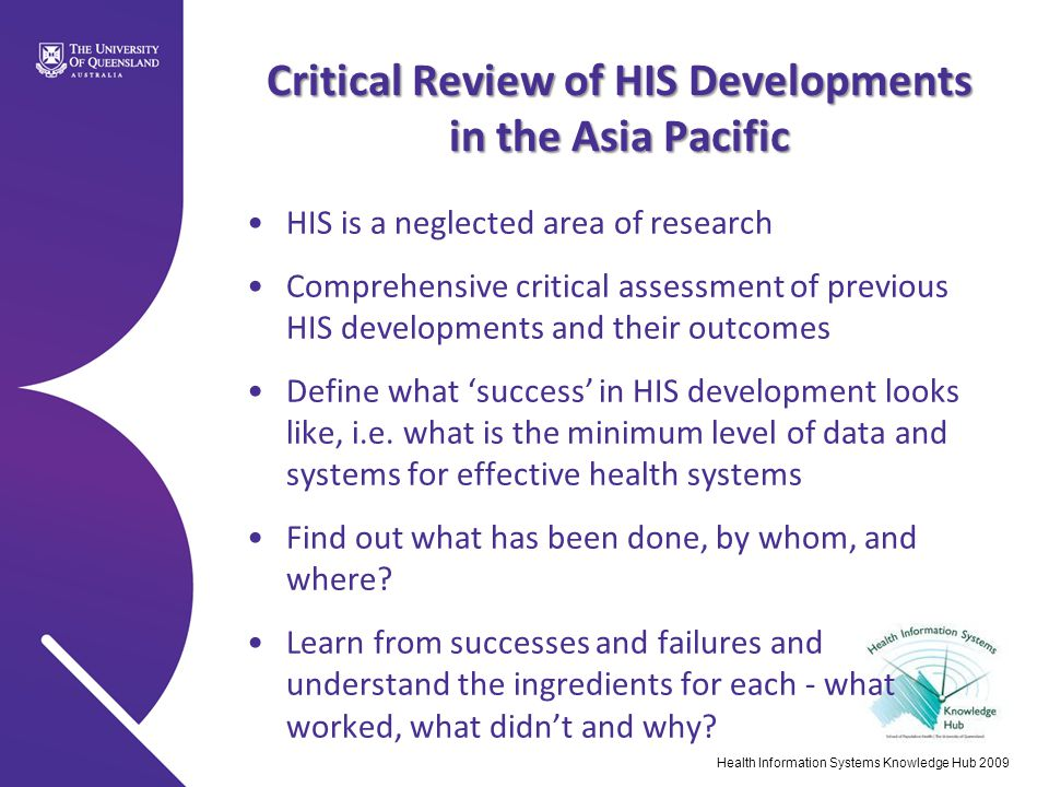 Critical Review of HIS Developments in the Asia Pacific HIS is a neglected area of research Comprehensive critical assessment of previous HIS developments and their outcomes Define what 'success' in HIS development looks like, i.e.