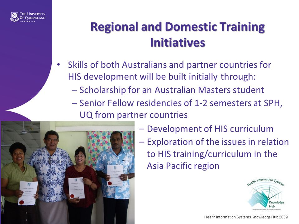 Health Information Systems Knowledge Hub 2009 Regional and Domestic Training Initiatives Skills of both Australians and partner countries for HIS development will be built initially through: –Scholarship for an Australian Masters student –Senior Fellow residencies of 1-2 semesters at SPH, UQ from partner countries –Development of HIS curriculum –Exploration of the issues in relation to HIS training/curriculum in the Asia Pacific region