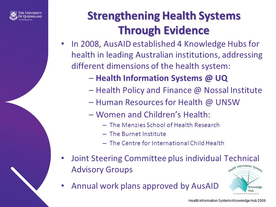 Strengthening Health Systems Through Evidence In 2008, AusAID established 4 Knowledge Hubs for health in leading Australian institutions, addressing different dimensions of the health system: –Health Information Systems @ UQ –Health Policy and Finance @ Nossal Institute –Human Resources for Health @ UNSW –Women and Children's Health: – The Menzies School of Health Research – The Burnet Institute – The Centre for International Child Health Joint Steering Committee plus individual Technical Advisory Groups Annual work plans approved by AusAID Health Information Systems Knowledge Hub 2009