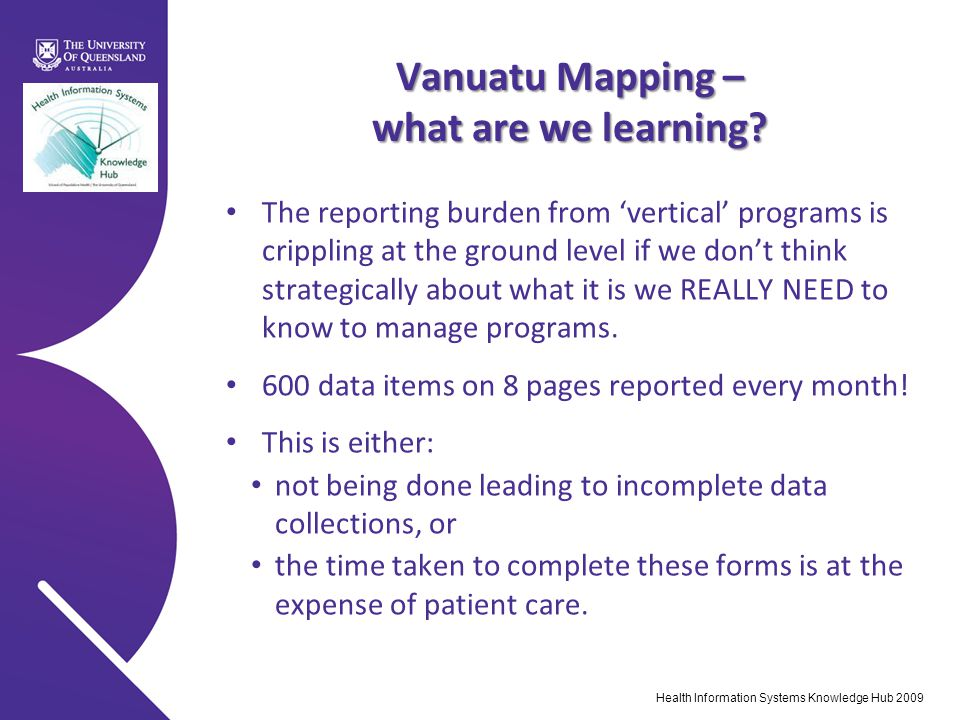 Health Information Systems Knowledge Hub 2009 Vanuatu Mapping – what are we learning? The reporting burden from 'vertical' programs is crippling at th