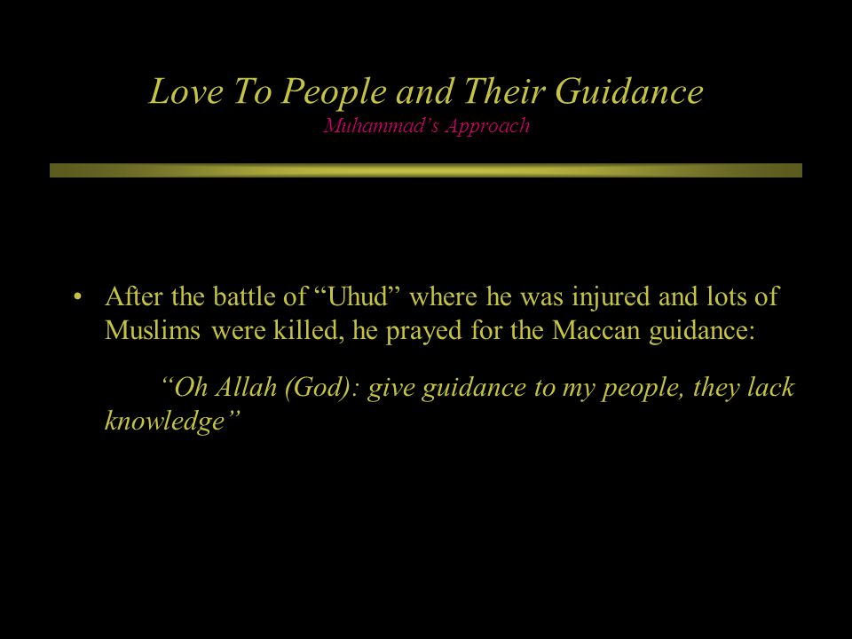 Love To People and Their Guidance Muhammad's Approach After the battle of Uhud where he was injured and lots of Muslims were killed, he prayed for the Maccan guidance: Oh Allah (God): give guidance to my people, they lack knowledge
