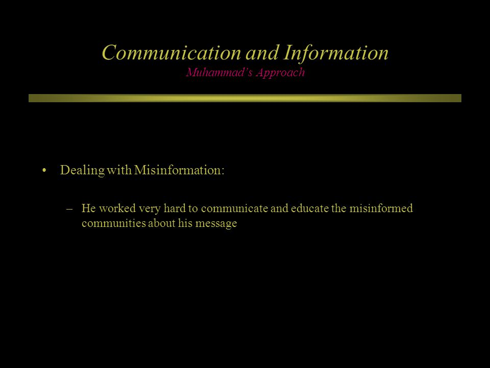 Communication and Information Muhammad's Approach Dealing with Misinformation: –He worked very hard to communicate and educate the misinformed communities about his message