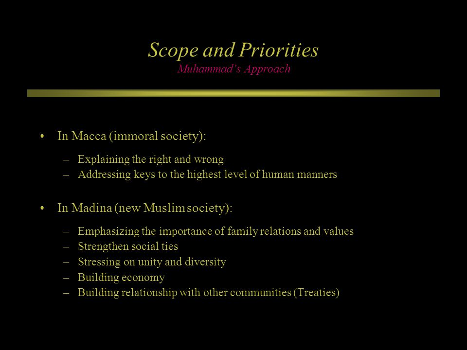 Scope and Priorities Muhammad's Approach In Macca (immoral society): –Explaining the right and wrong –Addressing keys to the highest level of human manners In Madina (new Muslim society): –Emphasizing the importance of family relations and values –Strengthen social ties –Stressing on unity and diversity –Building economy –Building relationship with other communities (Treaties)
