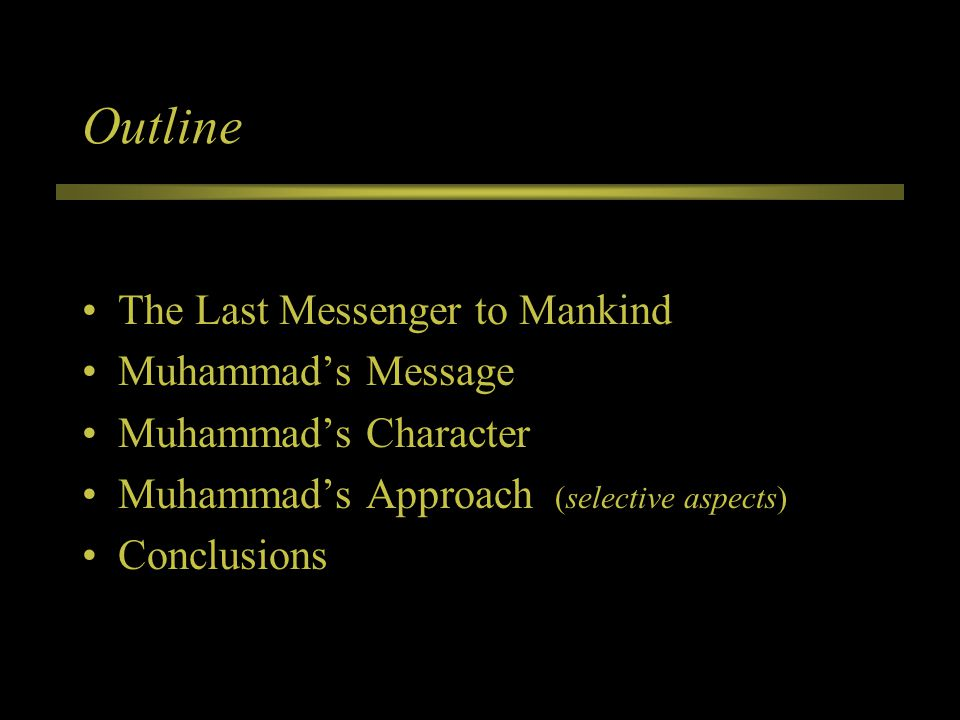 Outline The Last Messenger to Mankind Muhammad's Message Muhammad's Character Muhammad's Approach (selective aspects) Conclusions