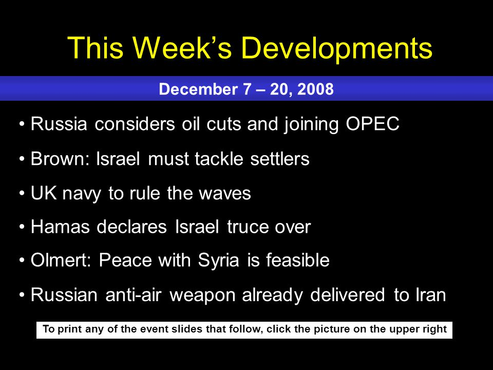 This Week's Developments To print any of the event slides that follow, click the picture on the upper right Russia considers oil cuts and joining OPEC Brown: Israel must tackle settlers UK navy to rule the waves Hamas declares Israel truce over Olmert: Peace with Syria is feasible December 7 – 20, 2008 Russian anti-air weapon already delivered to Iran