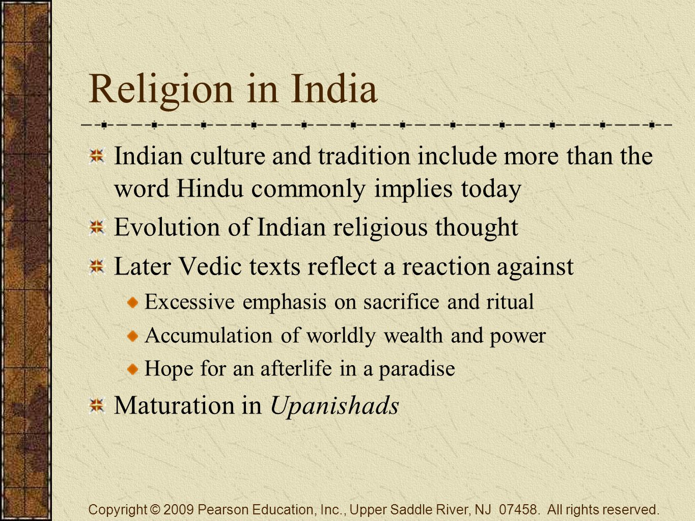 Religion in India Indian culture and tradition include more than the word Hindu commonly implies today Evolution of Indian religious thought Later Vedic texts reflect a reaction against Excessive emphasis on sacrifice and ritual Accumulation of worldly wealth and power Hope for an afterlife in a paradise Maturation in Upanishads Copyright © 2009 Pearson Education, Inc., Upper Saddle River, NJ 07458.