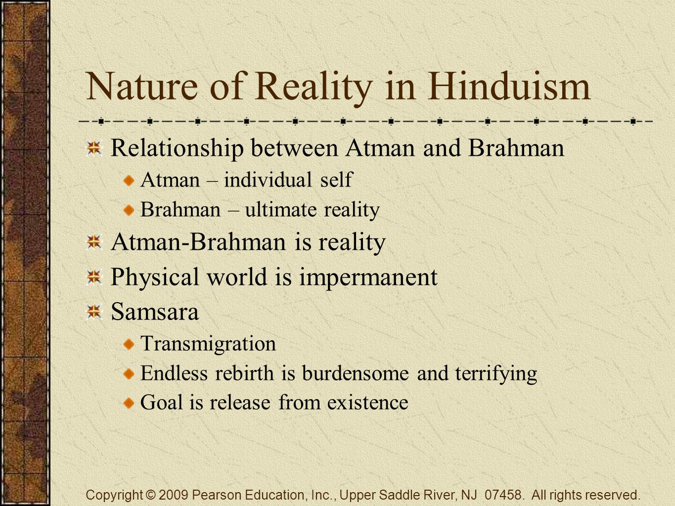 Nature of Reality in Hinduism Relationship between Atman and Brahman Atman – individual self Brahman – ultimate reality Atman-Brahman is reality Physical world is impermanent Samsara Transmigration Endless rebirth is burdensome and terrifying Goal is release from existence Copyright © 2009 Pearson Education, Inc., Upper Saddle River, NJ 07458.