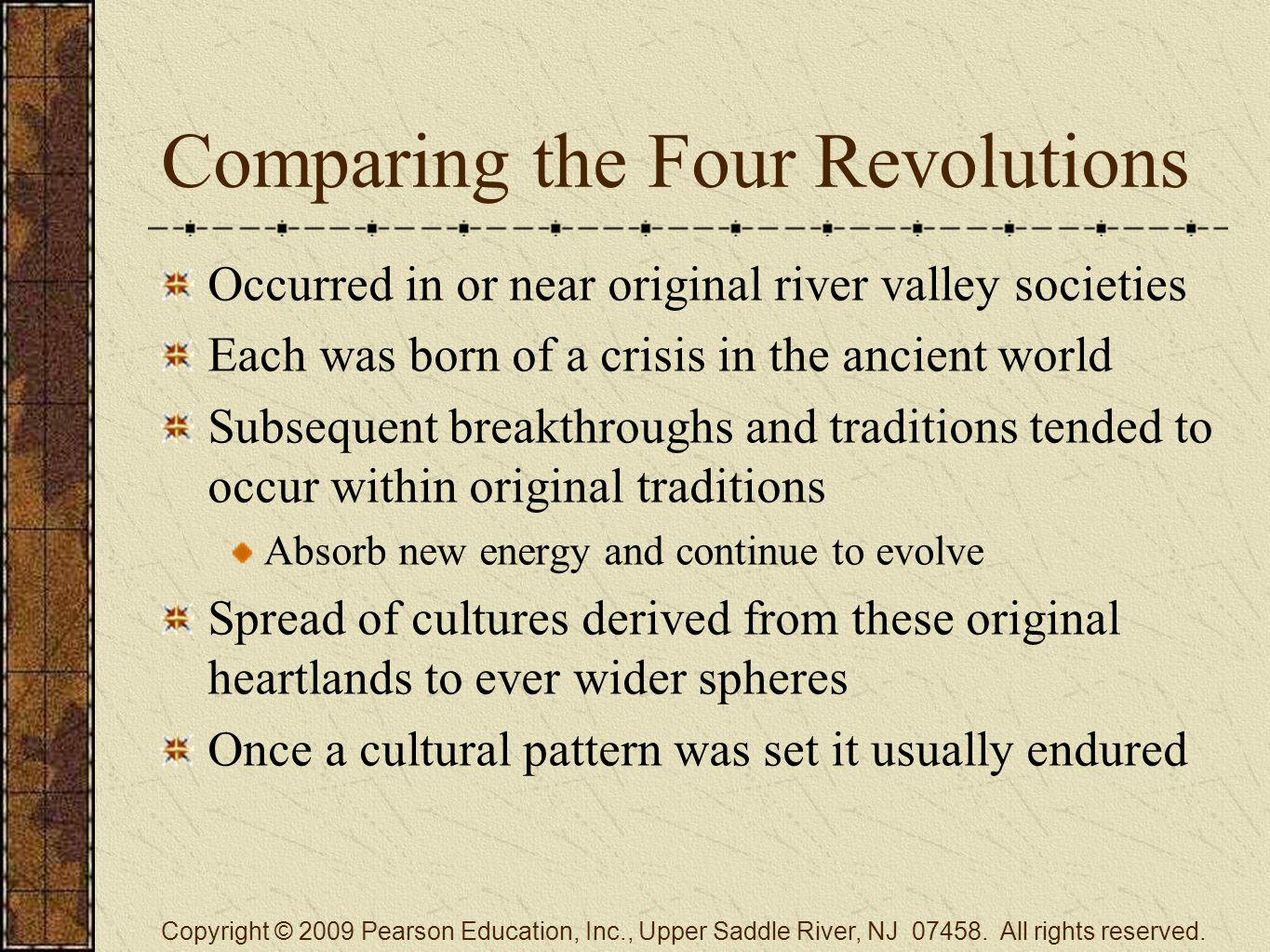 Comparing the Four Revolutions Occurred in or near original river valley societies Each was born of a crisis in the ancient world Subsequent breakthroughs and traditions tended to occur within original traditions Absorb new energy and continue to evolve Spread of cultures derived from these original heartlands to ever wider spheres Once a cultural pattern was set it usually endured Copyright © 2009 Pearson Education, Inc., Upper Saddle River, NJ 07458.
