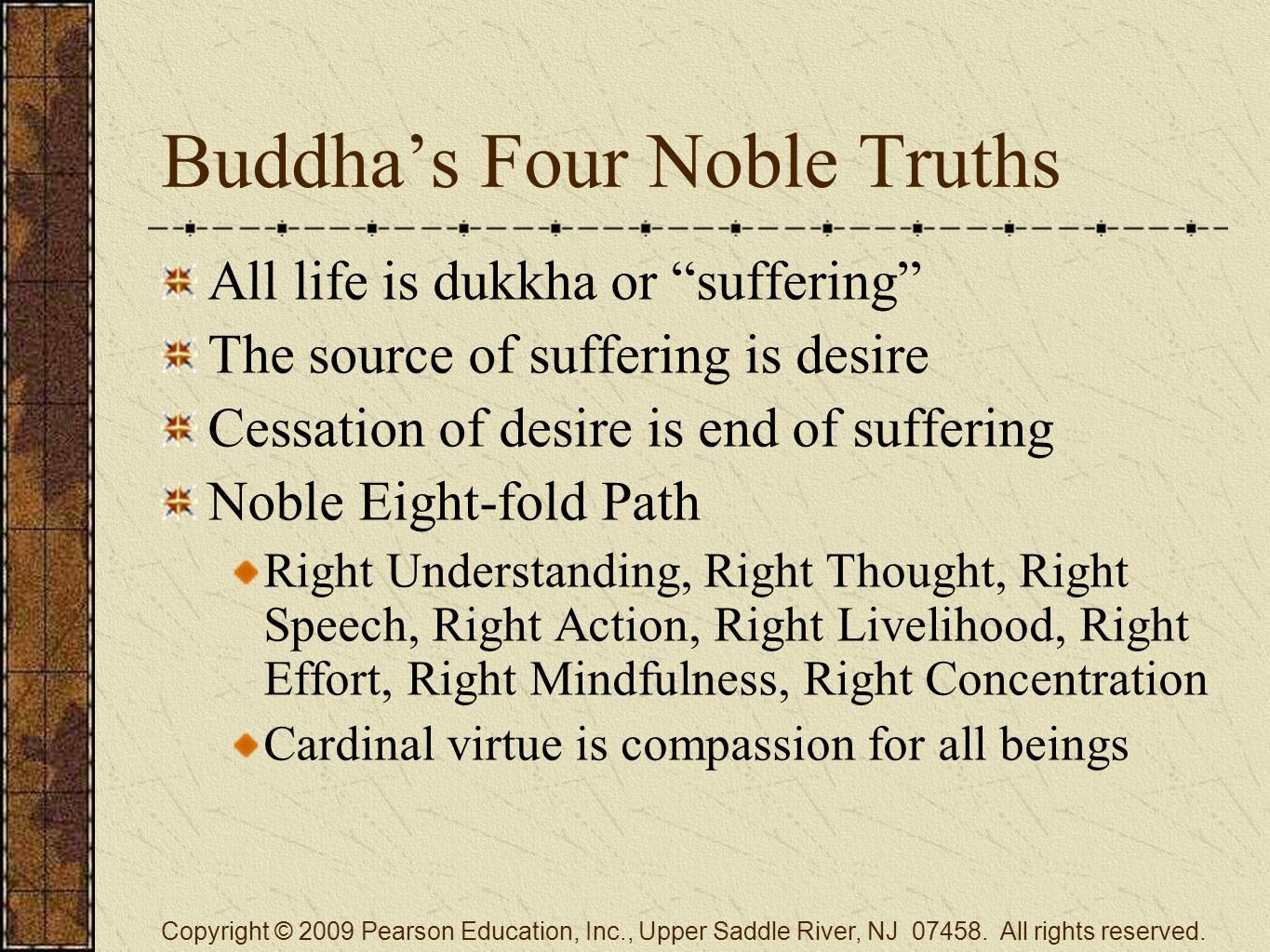 Buddha's Four Noble Truths All life is dukkha or suffering The source of suffering is desire Cessation of desire is end of suffering Noble Eight-fold Path Right Understanding, Right Thought, Right Speech, Right Action, Right Livelihood, Right Effort, Right Mindfulness, Right Concentration Cardinal virtue is compassion for all beings Copyright © 2009 Pearson Education, Inc., Upper Saddle River, NJ 07458.