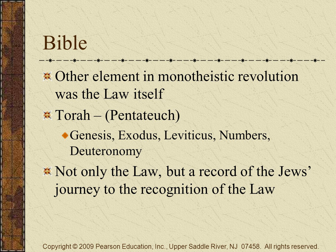 Bible Other element in monotheistic revolution was the Law itself Torah – (Pentateuch) Genesis, Exodus, Leviticus, Numbers, Deuteronomy Not only the Law, but a record of the Jews' journey to the recognition of the Law Copyright © 2009 Pearson Education, Inc., Upper Saddle River, NJ 07458.