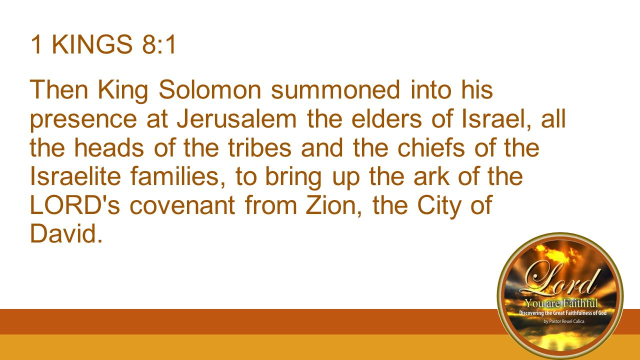 1 KINGS 8:1 Then King Solomon summoned into his presence at Jerusalem the elders of Israel, all the heads of the tribes and the chiefs of the Israelit