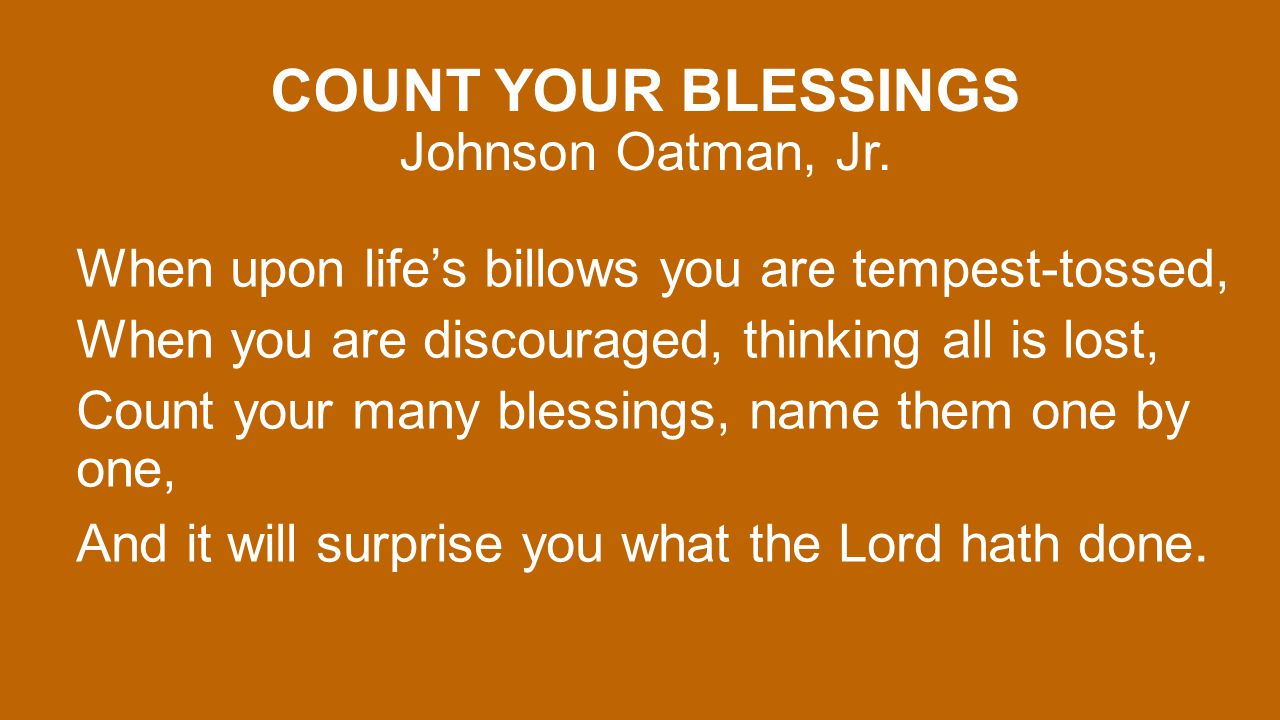 COUNT YOUR BLESSINGS Johnson Oatman, Jr. When upon life's billows you are tempest-tossed, When you are discouraged, thinking all is lost, Count your m