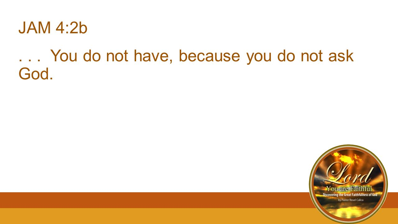 JAM 4:2b... You do not have, because you do not ask God.
