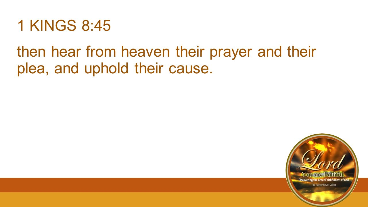 1 KINGS 8:45 then hear from heaven their prayer and their plea, and uphold their cause.