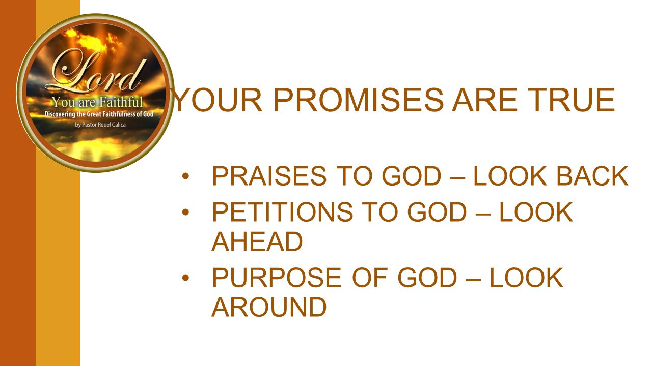 YOUR PROMISES ARE TRUE PRAISES TO GOD – LOOK BACK PETITIONS TO GOD – LOOK AHEAD PURPOSE OF GOD – LOOK AROUND