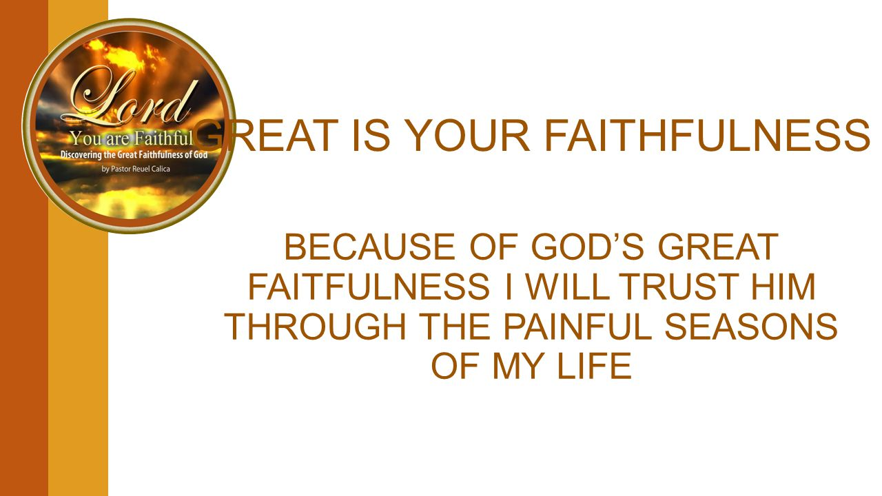 GREAT IS YOUR FAITHFULNESS BECAUSE OF GOD'S GREAT FAITFULNESS I WILL TRUST HIM THROUGH THE PAINFUL SEASONS OF MY LIFE