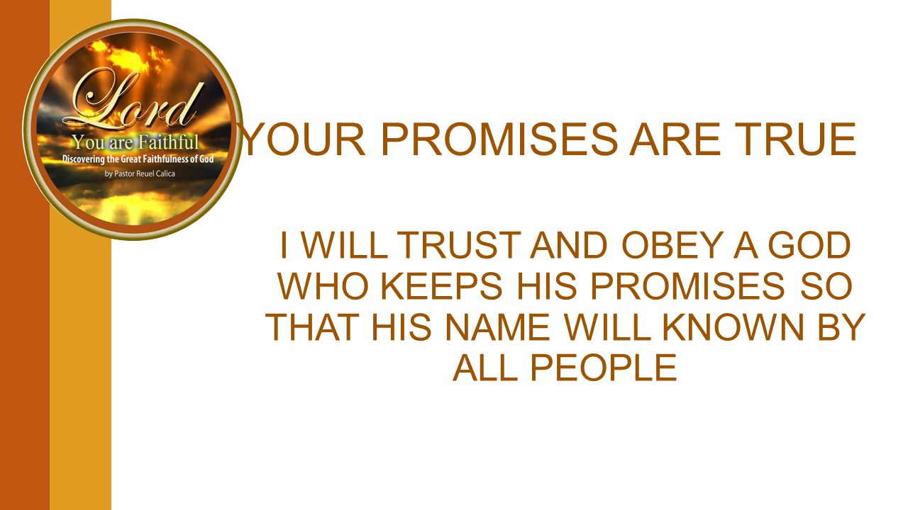 YOUR PROMISES ARE TRUE I WILL TRUST AND OBEY A GOD WHO KEEPS HIS PROMISES SO THAT HIS NAME WILL KNOWN BY ALL PEOPLE