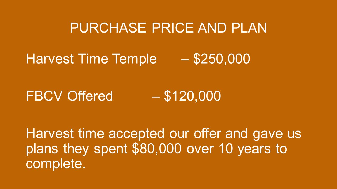 PURCHASE PRICE AND PLAN Harvest Time Temple – $250,000 FBCV Offered – $120,000 Harvest time accepted our offer and gave us plans they spent $80,000 ov