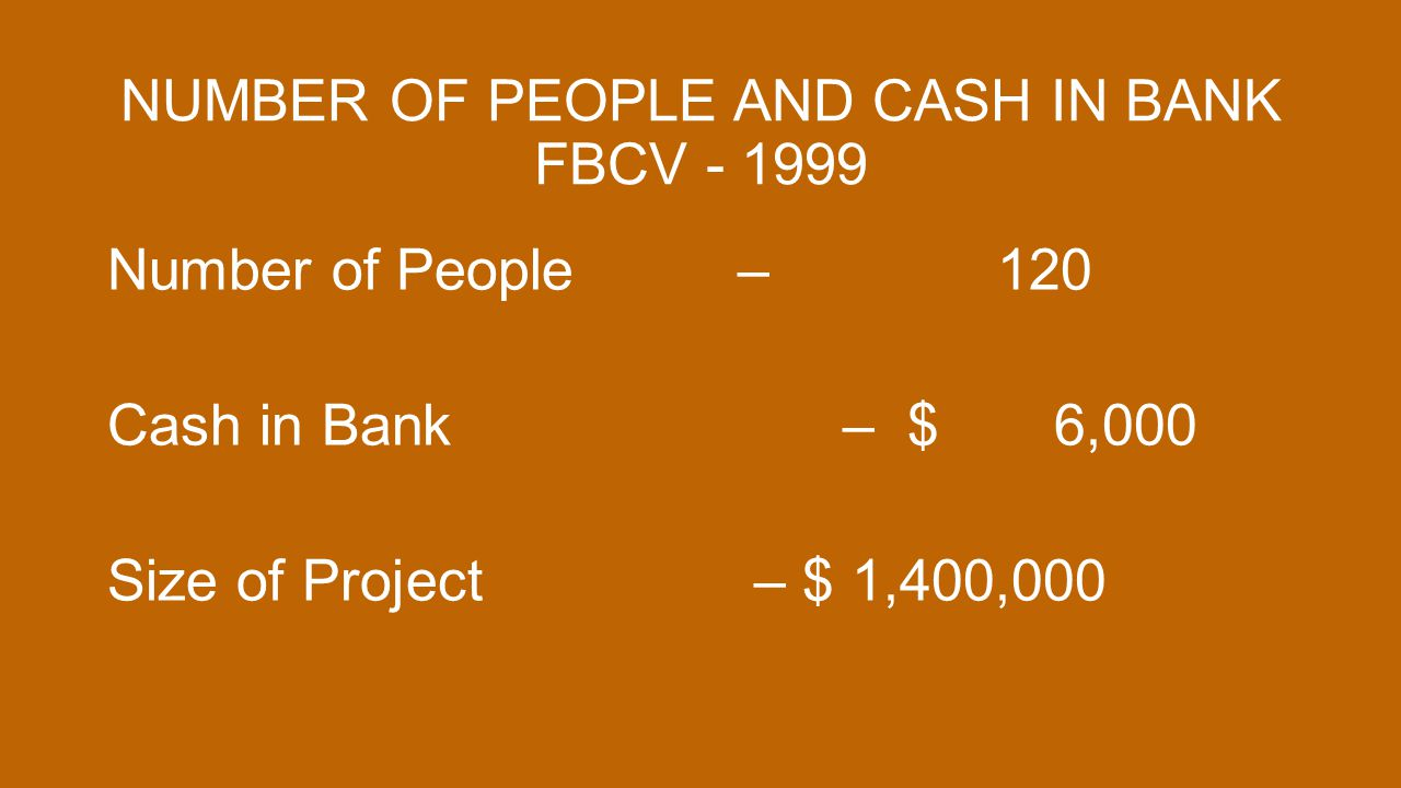 NUMBER OF PEOPLE AND CASH IN BANK FBCV - 1999 Number of People – 120 Cash in Bank – $ 6,000 Size of Project – $ 1,400,000